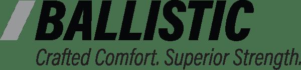 BALLISTIC: Crafted Comfort. Superior Strength.